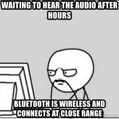 computer guy - waiting to hear the audio after hours Bluetooth is wireless and connects at close range