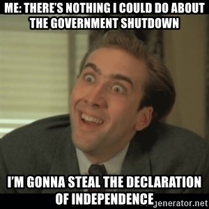 Nick Cage - Me: There's nothing I could do about the government shutdown  I'm gonna steal the Declaration of Independence