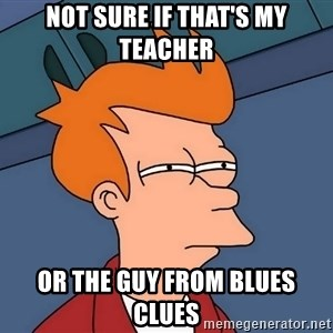 Futurama Fry - Not sure if that's my teacher or the guy from blues clues