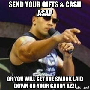 Dwayne 'The Rock' Johnson - send your gifts & cash asap or you will get the smack laid down on your candy azz!