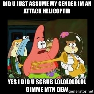 Patrick Star Instrument - did u just assume my gender im an attack helicoptir yes i did u scrub lololololol gimme mtn dew