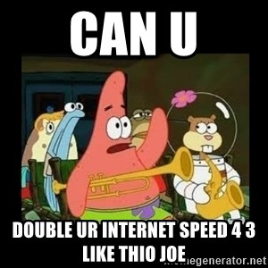 Patrick Star Instrument - can u double ur internet speed 4 3 like thio joe