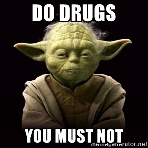 ProYodaAdvice - do drugs you must not