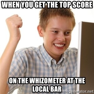 First Day on the internet kid - When you get the top score on the Whizometer at the local bar
