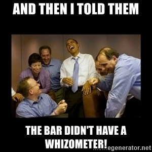 obama laughing  - And then I told them The bar didn't have a Whizometer!
