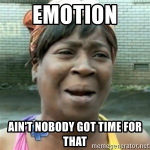 aint nobody got time fo dat - Emotion  Ain't nobody got time for that