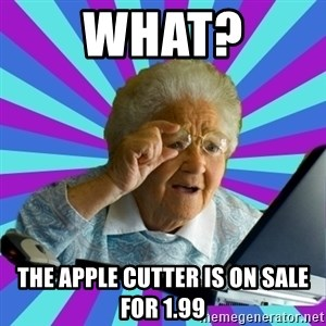 old lady - WHAT? THE APPLE CUTTER IS ON SALE FOR 1.99