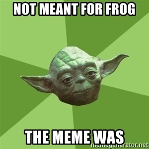 Advice Yoda Gives - not meant for frog  the meme was