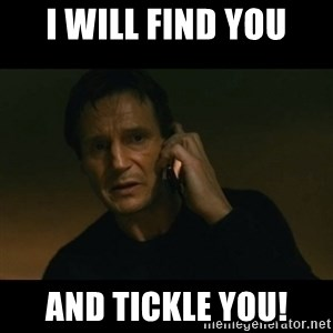 liam neeson taken - I will find you And tickle you!