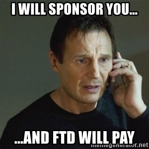 taken meme - I will sponsor you... ...and FTD will pay