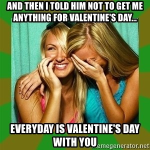 Laughing Girls  - And then I told him not to get me anything for Valentine's day... Everyday is Valentine's day with you