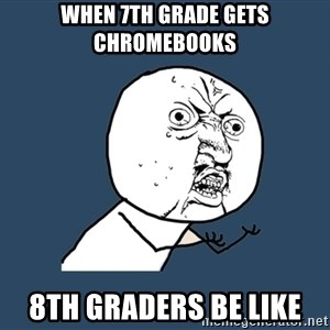 Y U No - When 7th grade gets chromebooks 8th graders be like