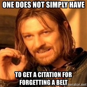One Does Not Simply - ONE DOES NOT SIMPLY HAVE  TO GET A CITATION FOR FORGETTING A BELT
