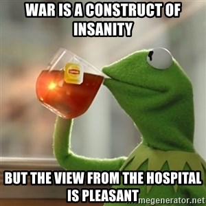 Kermit The Frog Drinking Tea - War is a construct of insanity But the view from the hospital is pleasant