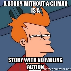 Futurama Fry - a story without a climax is a  story with no falling action