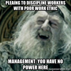 you have no power here - Pleaing to discipline workers with poor work ethic Management: You have no power here