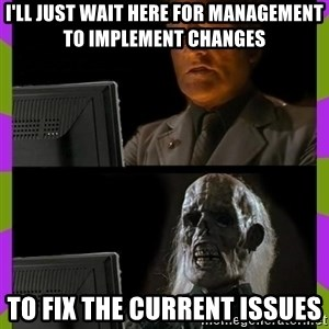 ill just wait here - I'll just wait here for management to implement changes To fix the current issues