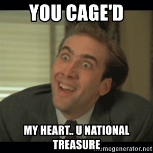 Nick Cage - you Cage'd my heart.. u national treasure
