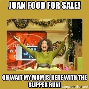 Oprah You get a - Juan food for sale! Oh wait my mom is here with the slipper run!