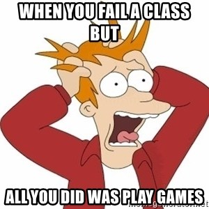 Fry Panic - When you fail a class but  All you did was play games