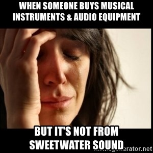 First World Problems - WHEN SOMEONE BUYS MUSICAL INSTRUMENTS & AUDIO EQUIPMENT BUT IT'S NOT FROM     SWEETWATER SOUND
