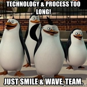 Madagascar Penguin - Technology & process too long! Just smile & wave, Team.