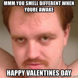 Friendly creepy guy - MMm You Smell different when youre awake Happy Valentines Day