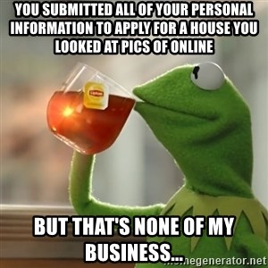 Kermit The Frog Drinking Tea - you submitted all of your personal information to apply for a house you looked at pics of online but that's none of my business...