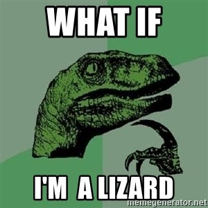 Philosoraptor - What if  i'm  a lizard