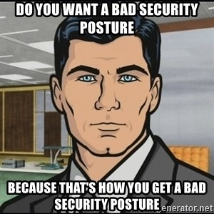Archer - Do you want a bad security posture because that's how you get a bad security posture