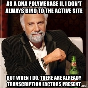 The Most Interesting Man In The World - As a DNA Polymerase II, I don't always bind to the active site but when i do, there are already transcription factors present