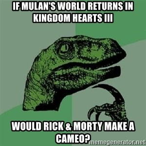 Philosoraptor - If Mulan's world returns in Kingdom Hearts III would Rick & Morty make a cameo?