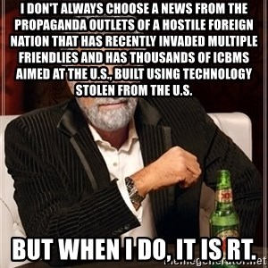 The Most Interesting Man In The World - I don't always choose a news from the propaganda outlets of a hostile foreign nation that has recently invaded multiple friendlies and has thousands of ICBMs aimed at the U.S., built using technology stolen from the U.S. But when I do, it is RT.