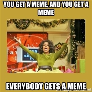 Oprah You get a - You get a meme, and you get a meme everybody gets a meme