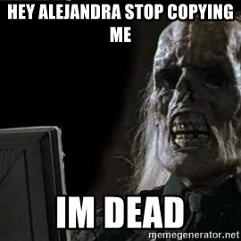 OP will surely deliver skeleton - hey alejandra stop copying me im dead