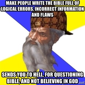 Scumbag God - make people write the bible full of logical errors, incorrect information and flaws sends you to hell, for questioning bible, and not believing in god