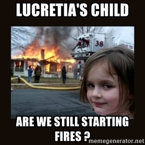 burning house girl - Lucretia's CHILD   ARE WE STILL STARTING FIRES ?