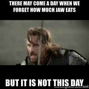 But it is not this Day ARAGORN - There may come a day when we forget how much JAW eats but it is not this day