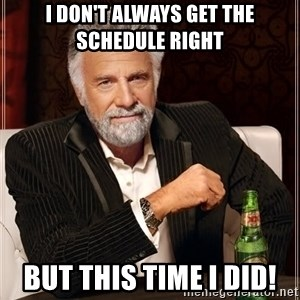 The Most Interesting Man In The World - I don't always get the schedule right But this time I did!
