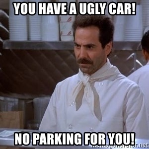 soup nazi - You have a ugly car! No parking for you!