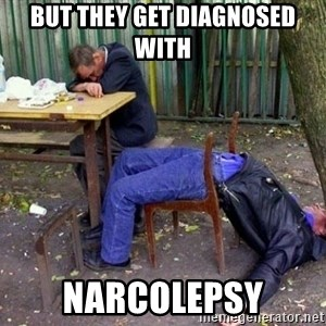 drunk - But they get diagnosed with Narcolepsy