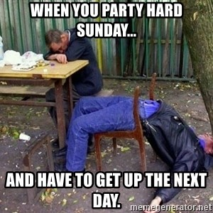 drunk - When you party hard sunday... And have to get up the next day.