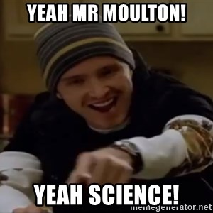 Science Bitch! - YEAH MR MOULTON! YEAH SCIENCE!