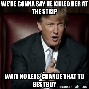 Donald Trump - we're gonna say he killed her at the strip wait no lets change that to bestbuy