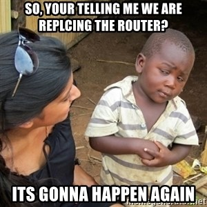 Skeptical 3rd World Kid - So, your telling me we are replcing the router? Its gonna happen again