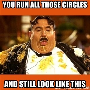 Fat Guy - You run all those circles And still look like this
