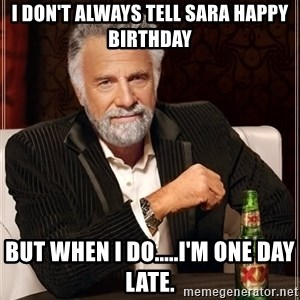 The Most Interesting Man In The World - I don't always tell Sara Happy Birthday But when I do.....I'm one day late.