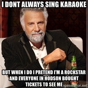 The Most Interesting Man In The World - I dont always sing karaoke but when I do I pretend I'm a rockstar and everyone in Hodson bought tickets to see me