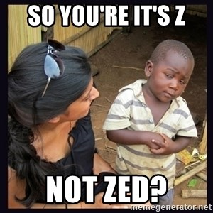 Skeptical third-world kid - so you're it's z not zed?