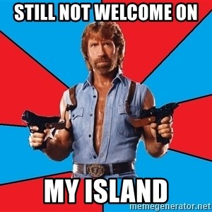 Chuck Norris  - Still not welcome on  MY ISLAND